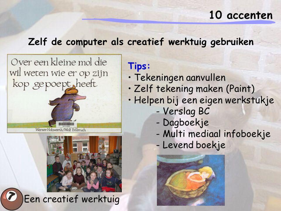 10 accenten Een creatief werktuig Zelf de computer als creatief werktuig gebruiken Tips: Tekeningen aanvullen Zelf tekening maken (Paint) Helpen bij e