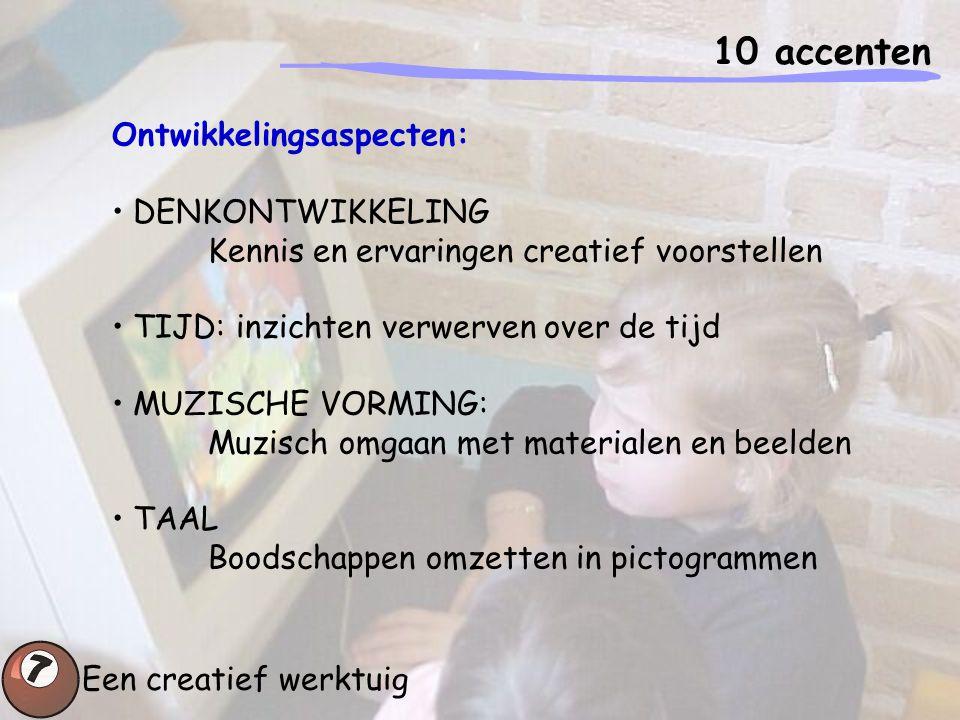 10 accenten Een creatief werktuig Ontwikkelingsaspecten: DENKONTWIKKELING Kennis en ervaringen creatief voorstellen TIJD: inzichten verwerven over de