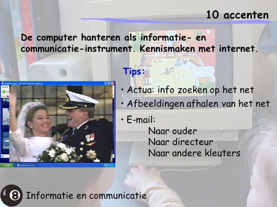 10 accenten Informatie en communicatie De computer hanteren als informatie- en communicatie-instrument. Kennismaken met internet. Tips: Actua: info zo