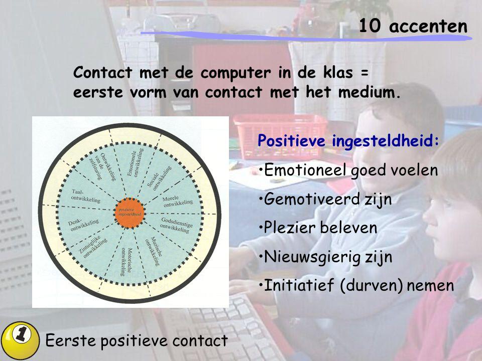 10 accenten Eerste positieve contact Contact met de computer in de klas = eerste vorm van contact met het medium. Positieve ingesteldheid: Emotioneel