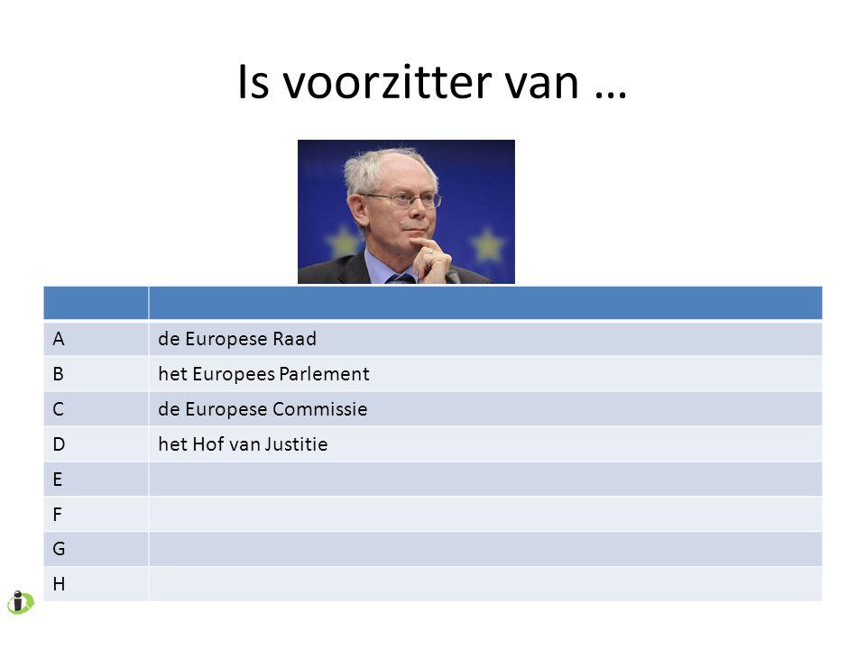 Is voorzitter van … Ade Europese Raad Bhet Europees Parlement Cde Europese Commissie Dhet Hof van Justitie E F G H