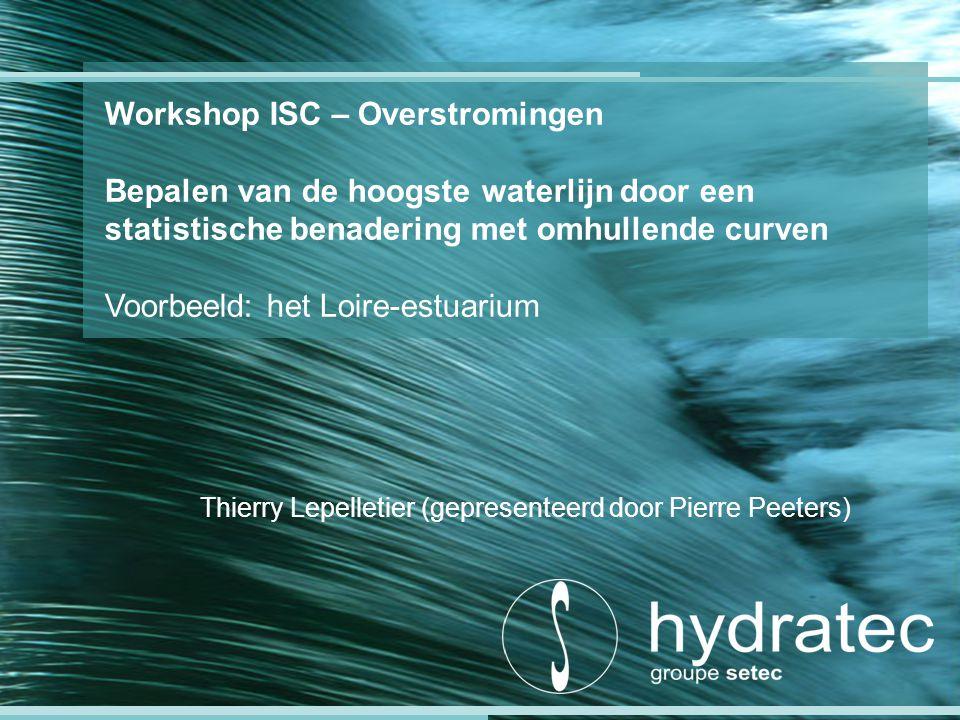 Workshop ISC – Overstromingen Bepalen van de hoogste waterlijn door een statistische benadering met omhullende curven Voorbeeld: het Loire-estuarium Thierry Lepelletier (gepresenteerd door Pierre Peeters)