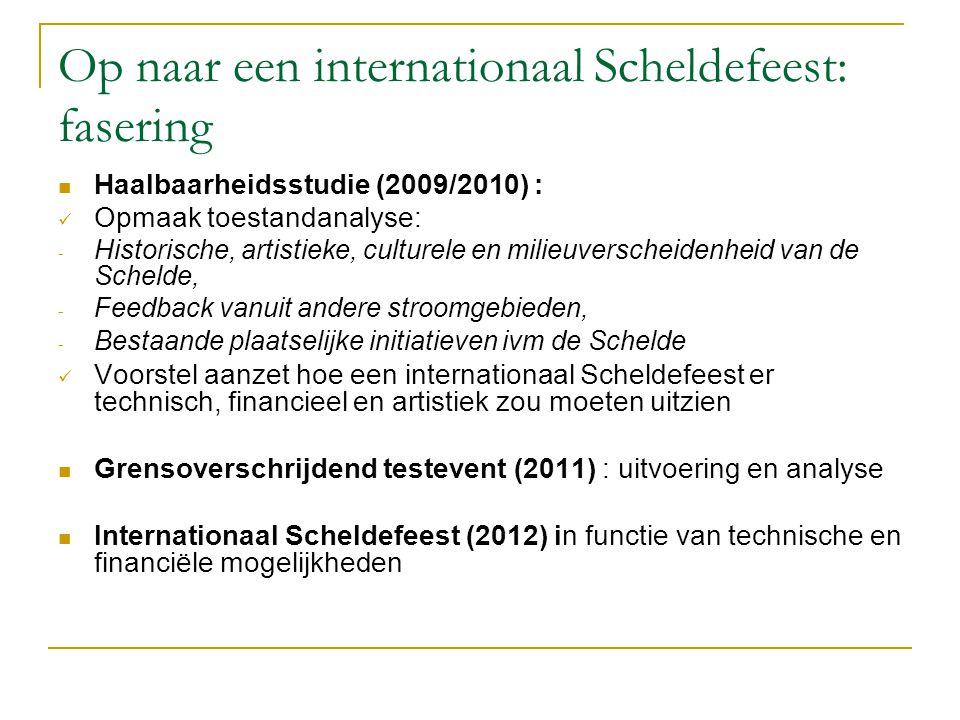 Op naar een internationaal Scheldefeest: fasering Haalbaarheidsstudie (2009/2010) : Opmaak toestandanalyse: - Historische, artistieke, culturele en milieuverscheidenheid van de Schelde, - Feedback vanuit andere stroomgebieden, - Bestaande plaatselijke initiatieven ivm de Schelde Voorstel aanzet hoe een internationaal Scheldefeest er technisch, financieel en artistiek zou moeten uitzien Grensoverschrijdend testevent (2011) : uitvoering en analyse Internationaal Scheldefeest (2012) in functie van technische en financiële mogelijkheden