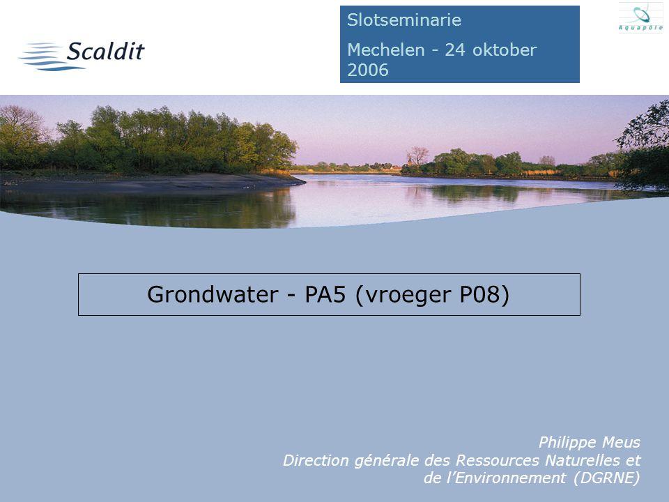 24/10/2006 Grondwater - PA5 (vroeger P08) Philippe Meus Direction générale des Ressources Naturelles et de l'Environnement (DGRNE) Slotseminarie Mechelen - 24 oktober 2006