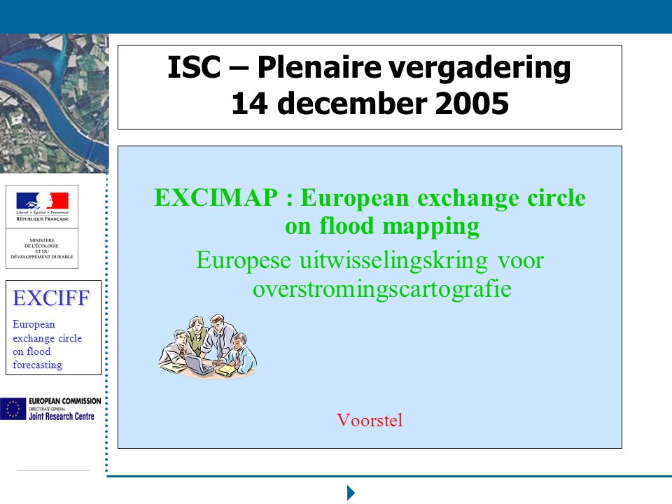 EXCIFF European exchange circle on flood forecasting ISC – Plenaire vergadering 14 december 2005 EXCIMAP : European exchange circle on flood mapping Europese uitwisselingskring voor overstromingscartografie Voorstel