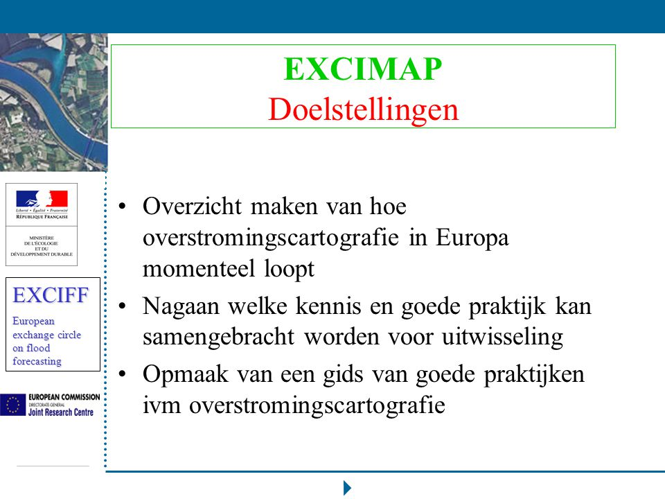 EXCIFF European exchange circle on flood forecasting EXCIMAP Organisatie Deelnemers: staten (al dan niet EU-lid), kandidaat-lidstaten, EU-projecten, EU- organisaties, internationale stroombekkencommissies, alle geïnteresseerde partners Uitwisseling: schriftelijk en zo nodig dmv schrijfsessies Co-piloten: Zwitserland en Frankrijk