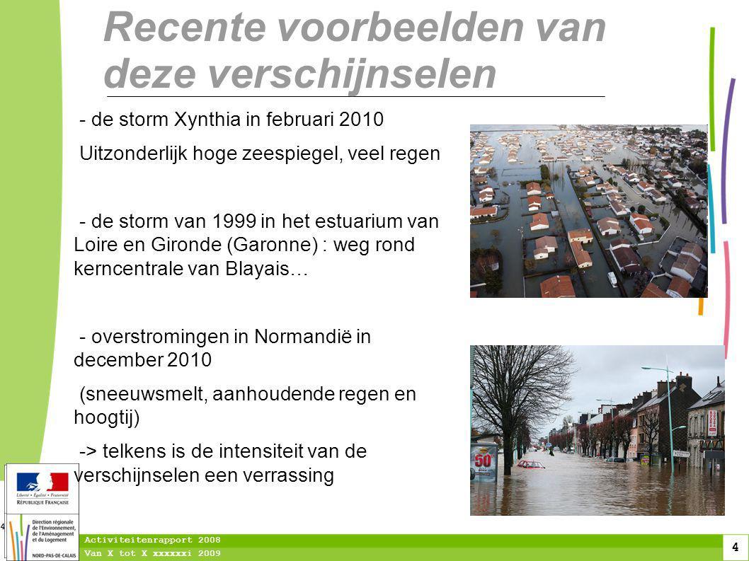 4 Van X tot X xxxxxxi 2009 Activiteitenrapport 2008 4 Recente voorbeelden van deze verschijnselen - de storm Xynthia in februari 2010 Uitzonderlijk hoge zeespiegel, veel regen - de storm van 1999 in het estuarium van Loire en Gironde (Garonne) : weg rond kerncentrale van Blayais… - overstromingen in Normandië in december 2010 (sneeuwsmelt, aanhoudende regen en hoogtij) -> telkens is de intensiteit van de verschijnselen een verrassing