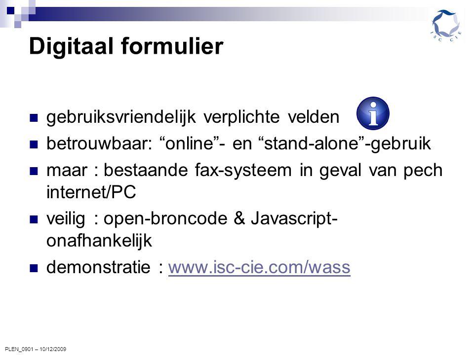 PLEN_0901 – 10/12/2009 Digitaal formulier gebruiksvriendelijk verplichte velden betrouwbaar: online - en stand-alone -gebruik maar : bestaande fax-systeem in geval van pech internet/PC veilig : open-broncode & Javascript- onafhankelijk demonstratie : www.isc-cie.com/wasswww.isc-cie.com/wass