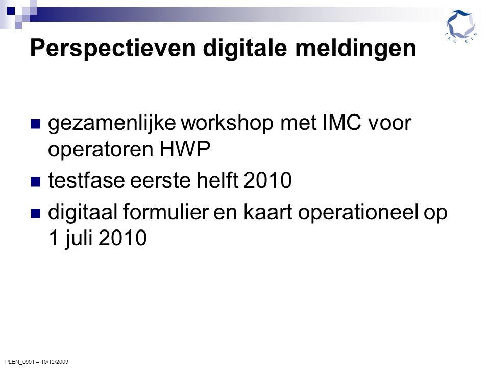 PLEN_0901 – 10/12/2009 Perspectieven digitale meldingen gezamenlijke workshop met IMC voor operatoren HWP testfase eerste helft 2010 digitaal formulier en kaart operationeel op 1 juli 2010
