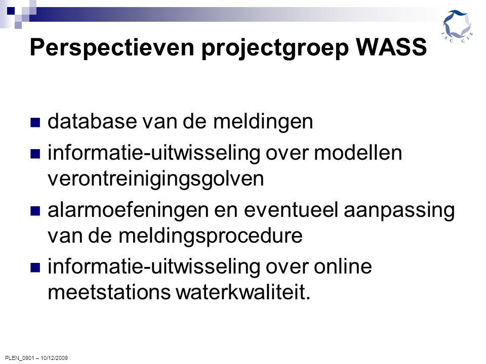 PLEN_0901 – 10/12/2009 Perspectieven projectgroep WASS database van de meldingen informatie-uitwisseling over modellen verontreinigingsgolven alarmoefeningen en eventueel aanpassing van de meldingsprocedure informatie-uitwisseling over online meetstations waterkwaliteit.