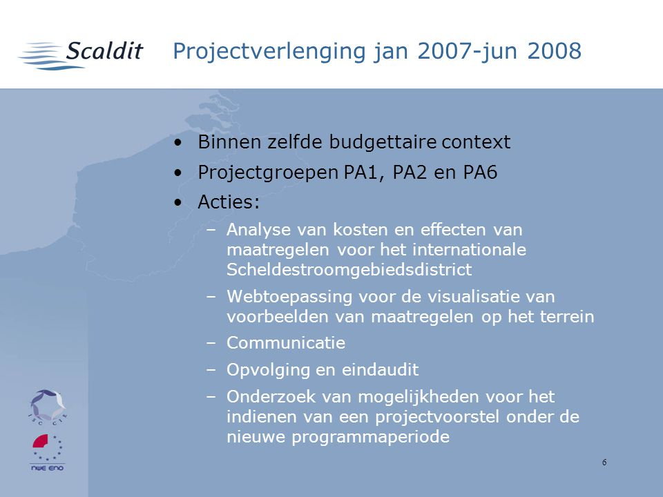 6 Projectverlenging jan 2007-jun 2008 Binnen zelfde budgettaire context Projectgroepen PA1, PA2 en PA6 Acties: –Analyse van kosten en effecten van maatregelen voor het internationale Scheldestroomgebiedsdistrict –Webtoepassing voor de visualisatie van voorbeelden van maatregelen op het terrein –Communicatie –Opvolging en eindaudit –Onderzoek van mogelijkheden voor het indienen van een projectvoorstel onder de nieuwe programmaperiode