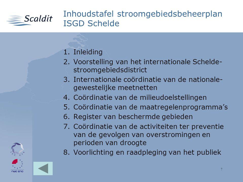 7 Inhoudstafel stroomgebiedsbeheerplan ISGD Schelde 1.Inleiding 2.Voorstelling van het internationale Schelde- stroomgebiedsdistrict 3.Internationale coördinatie van de nationale- gewestelijke meetnetten 4.Coördinatie van de milieudoelstellingen 5.Coördinatie van de maatregelenprogramma's 6.Register van beschermde gebieden 7.Coördinatie van de activiteiten ter preventie van de gevolgen van overstromingen en perioden van droogte 8.Voorlichting en raadpleging van het publiek