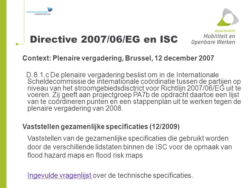 Context: Plenaire vergadering, Brussel, 12 december 2007 D.8.1.c De plenaire vergadering beslist om in de Internationale Scheldecommissie de internationale coördinatie tussen de partijen op niveau van het stroomgebiedsdisctrict voor Richtlijn 2007/06/EG uit te voeren.