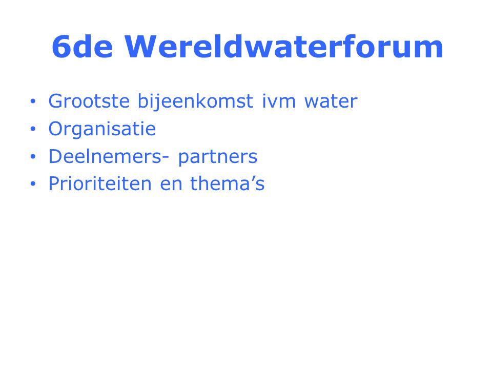 6de Wereldwaterforum Grootste bijeenkomst ivm water Organisatie Deelnemers- partners Prioriteiten en thema's