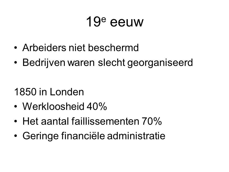 19 e eeuw Arbeiders niet beschermd Bedrijven waren slecht georganiseerd 1850 in Londen Werkloosheid 40% Het aantal faillissementen 70% Geringe financiële administratie