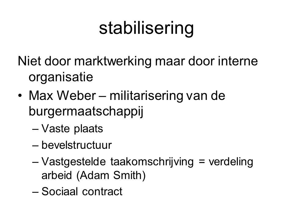 stabilisering Niet door marktwerking maar door interne organisatie Max Weber – militarisering van de burgermaatschappij –Vaste plaats –bevelstructuur