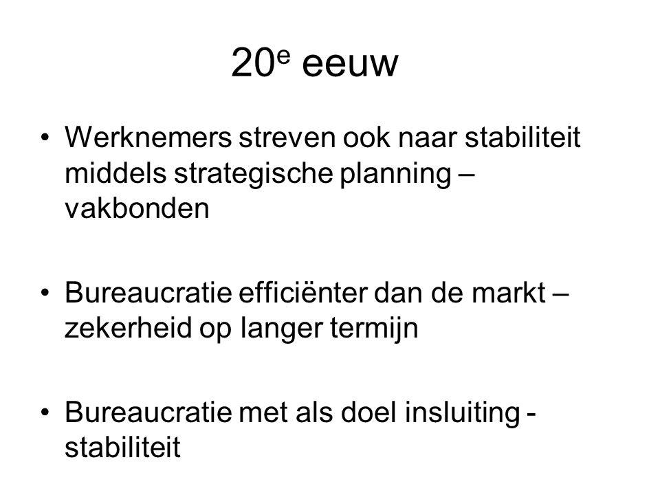 20 e eeuw Werknemers streven ook naar stabiliteit middels strategische planning – vakbonden Bureaucratie efficiënter dan de markt – zekerheid op langer termijn Bureaucratie met als doel insluiting - stabiliteit