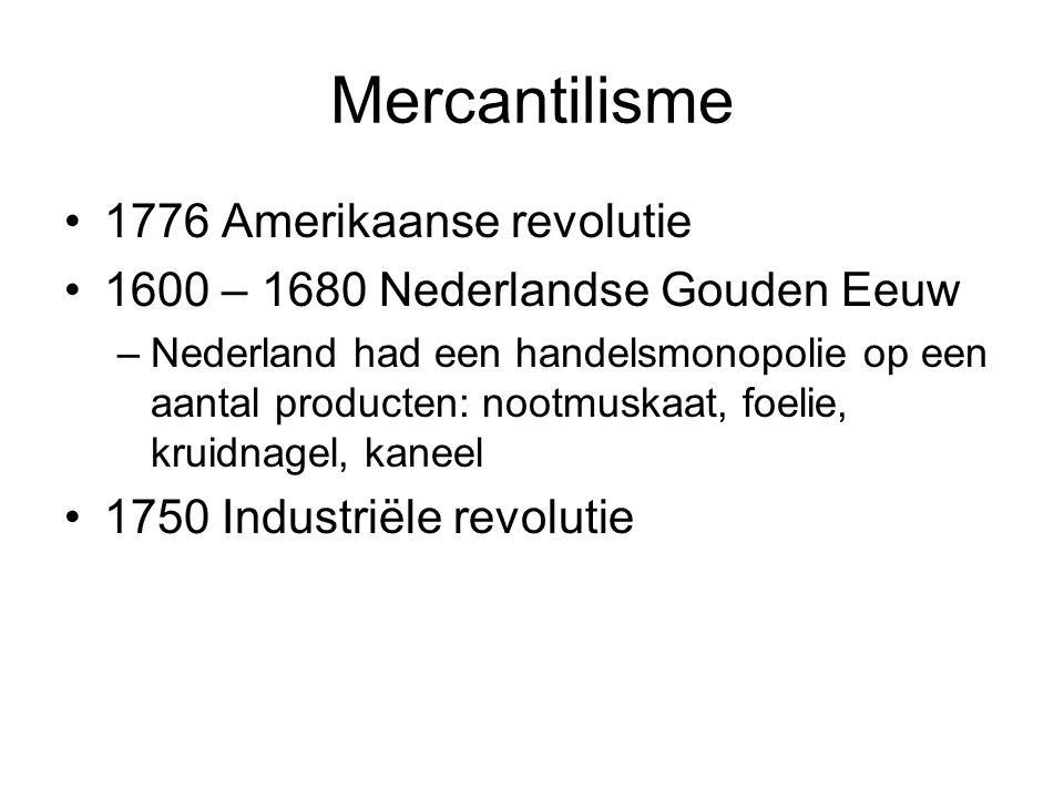 Mercantilisme 1776 Amerikaanse revolutie 1600 – 1680 Nederlandse Gouden Eeuw –Nederland had een handelsmonopolie op een aantal producten: nootmuskaat, foelie, kruidnagel, kaneel 1750 Industriële revolutie