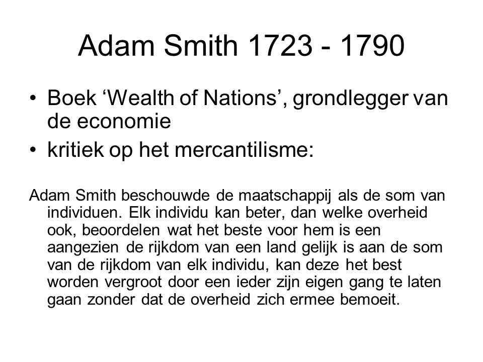 Adam Smith 1723 - 1790 Boek 'Wealth of Nations', grondlegger van de economie kritiek op het mercantilisme: Adam Smith beschouwde de maatschappij als de som van individuen.
