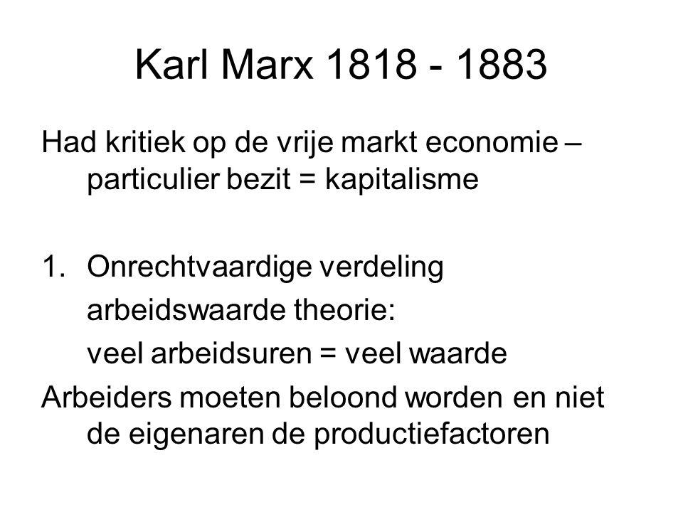 Karl Marx 1818 - 1883 Had kritiek op de vrije markt economie – particulier bezit = kapitalisme 1.Onrechtvaardige verdeling arbeidswaarde theorie: veel arbeidsuren = veel waarde Arbeiders moeten beloond worden en niet de eigenaren de productiefactoren