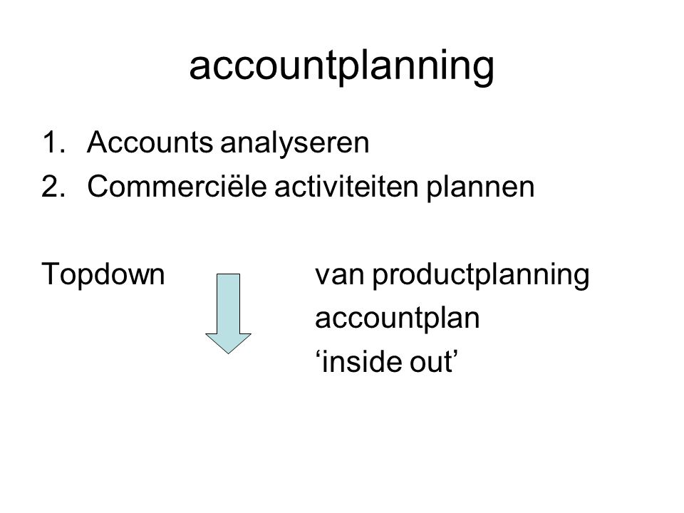 accountplanning 1.Accounts analyseren 2.Commerciële activiteiten plannen Topdown van productplanning accountplan 'inside out'