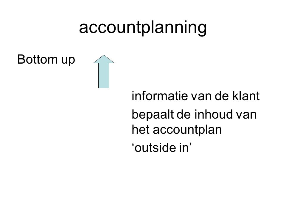 accountplanning Bottom up informatie van de klant bepaalt de inhoud van het accountplan 'outside in'