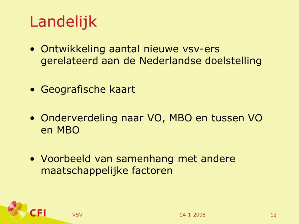 14-1-2008VSV12 Landelijk Ontwikkeling aantal nieuwe vsv-ers gerelateerd aan de Nederlandse doelstelling Geografische kaart Onderverdeling naar VO, MBO en tussen VO en MBO Voorbeeld van samenhang met andere maatschappelijke factoren