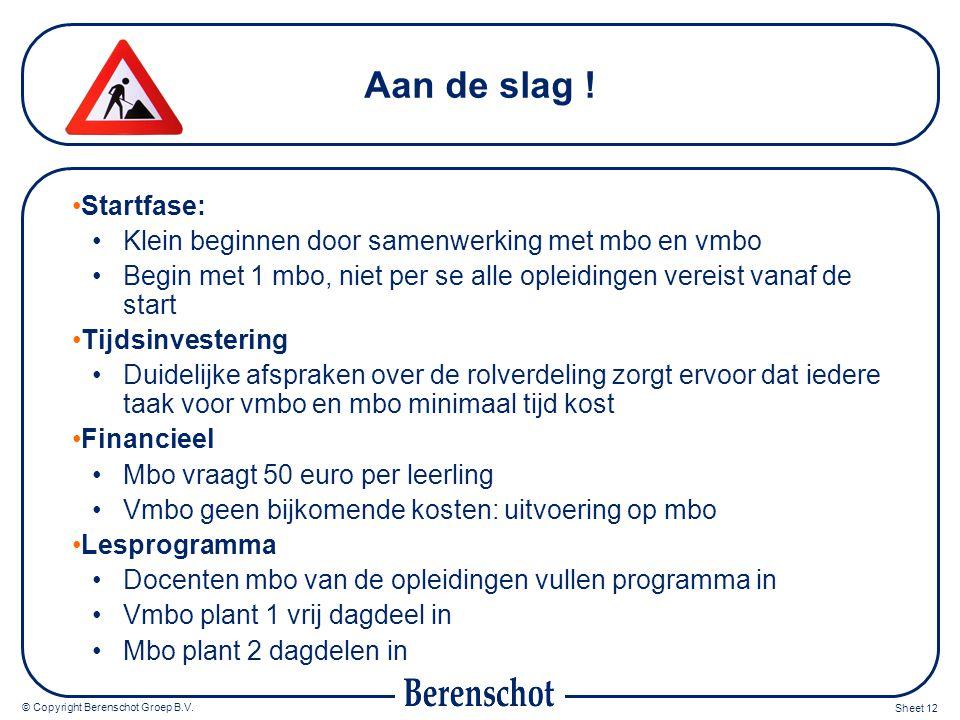 © Copyright Berenschot Groep B.V. Sheet 12 Aan de slag ! Startfase: Klein beginnen door samenwerking met mbo en vmbo Begin met 1 mbo, niet per se alle