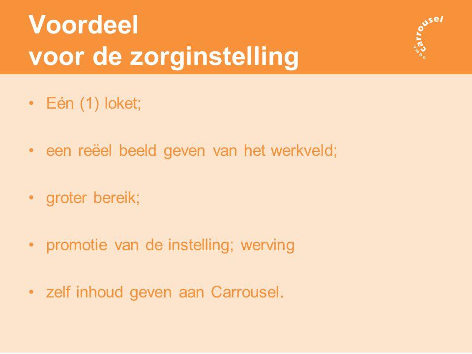 Voordeel voor de zorginstelling Eén (1) loket; een reëel beeld geven van het werkveld; groter bereik; promotie van de instelling; werving zelf inhoud geven aan Carrousel.