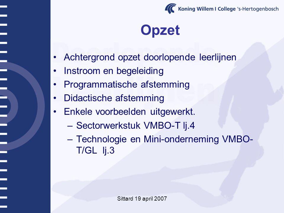 Sittard 19 april 2007 Opzet Achtergrond opzet doorlopende leerlijnen Instroom en begeleiding Programmatische afstemming Didactische afstemming Enkele voorbeelden uitgewerkt.