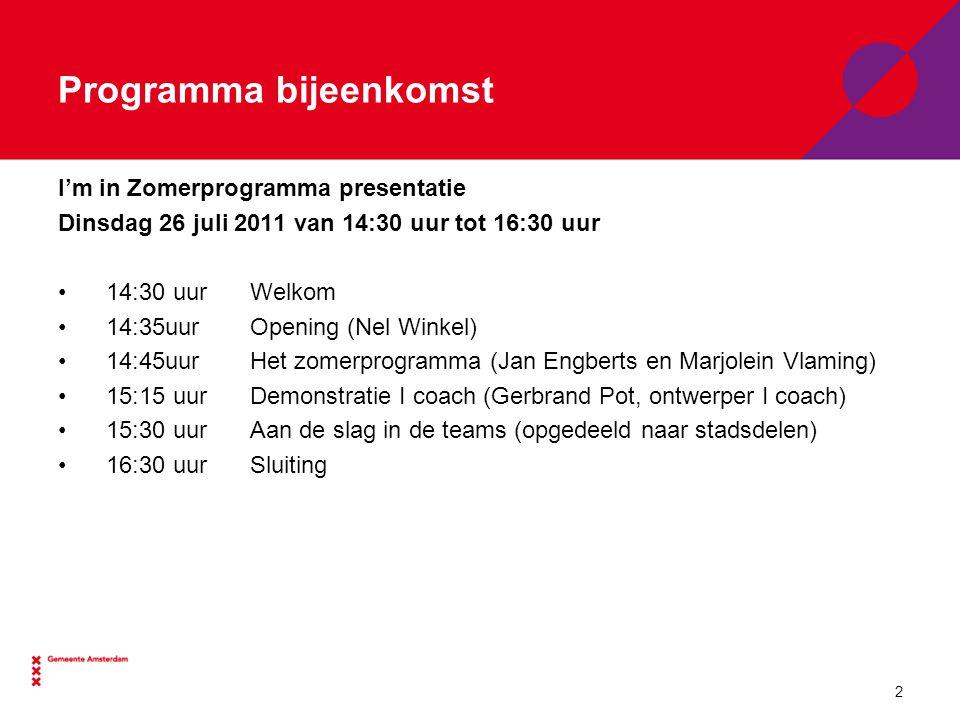 Programma bijeenkomst I'm in Zomerprogramma presentatie Dinsdag 26 juli 2011 van 14:30 uur tot 16:30 uur 14:30 uur Welkom 14:35uur Opening (Nel Winkel) 14:45uurHet zomerprogramma (Jan Engberts en Marjolein Vlaming) 15:15 uurDemonstratie I coach (Gerbrand Pot, ontwerper I coach) 15:30 uurAan de slag in de teams (opgedeeld naar stadsdelen) 16:30 uurSluiting 2