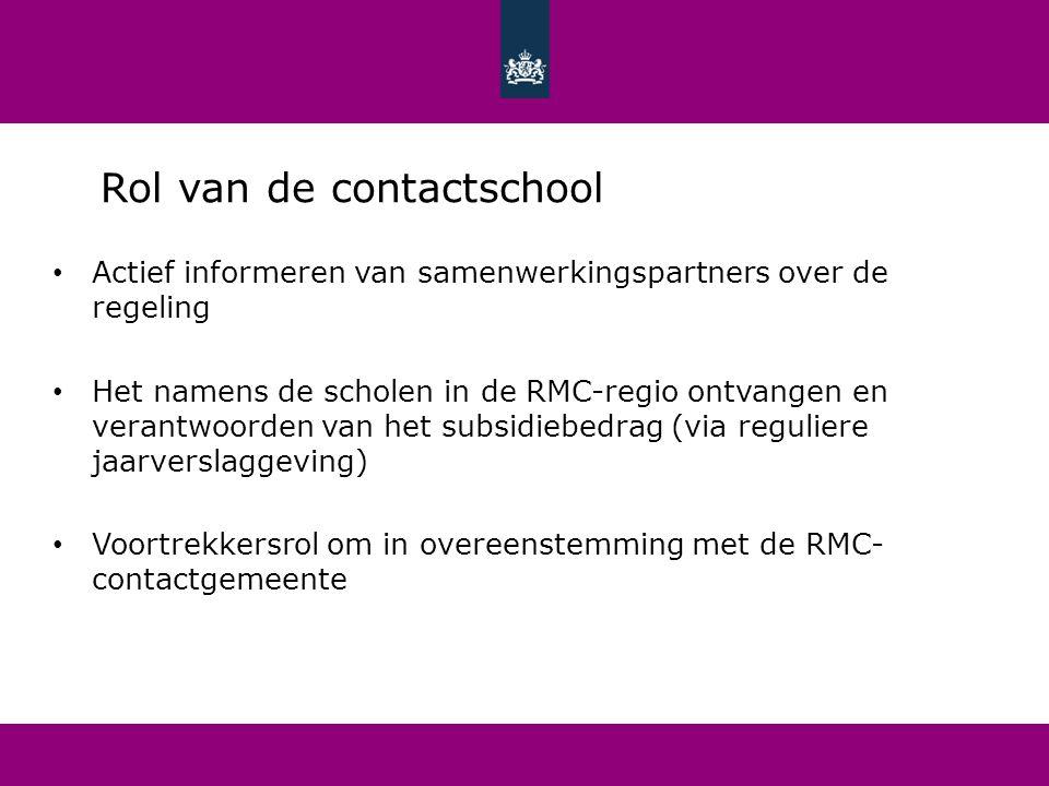 Rol van de contactschool Actief informeren van samenwerkingspartners over de regeling Het namens de scholen in de RMC-regio ontvangen en verantwoorden van het subsidiebedrag (via reguliere jaarverslaggeving) Voortrekkersrol om in overeenstemming met de RMC- contactgemeente