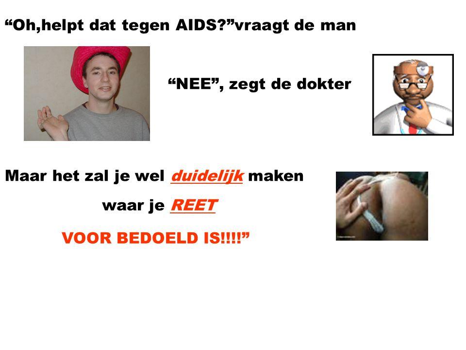 Oh,helpt dat tegen AIDS? vraagt de man NEE , zegt de dokter Maar het zal je wel duidelijk maken waar je REET VOOR BEDOELD IS!!!!