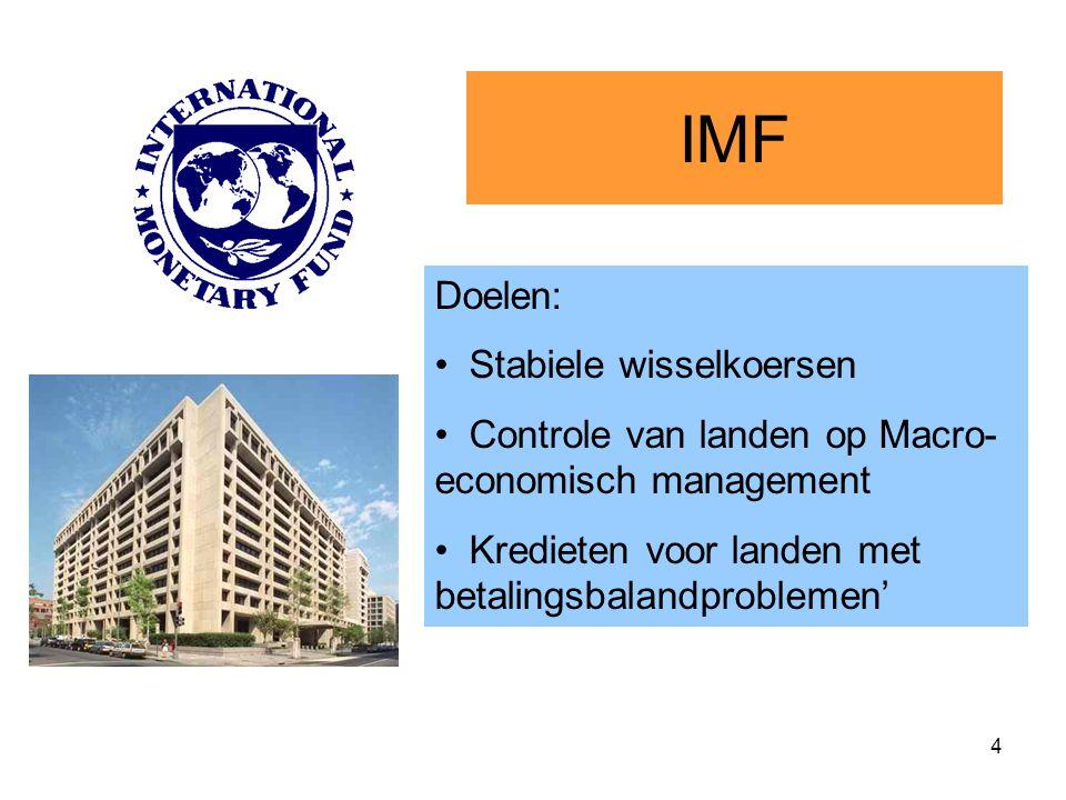 4 IMF Doelen: Stabiele wisselkoersen Controle van landen op Macro- economisch management Kredieten voor landen met betalingsbalandproblemen'
