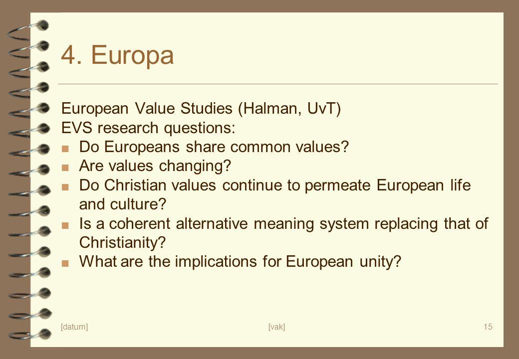 [datum][vak]15 4. Europa European Value Studies (Halman, UvT) EVS research questions: ■ Do Europeans share common values? ■ Are values changing? ■ Do