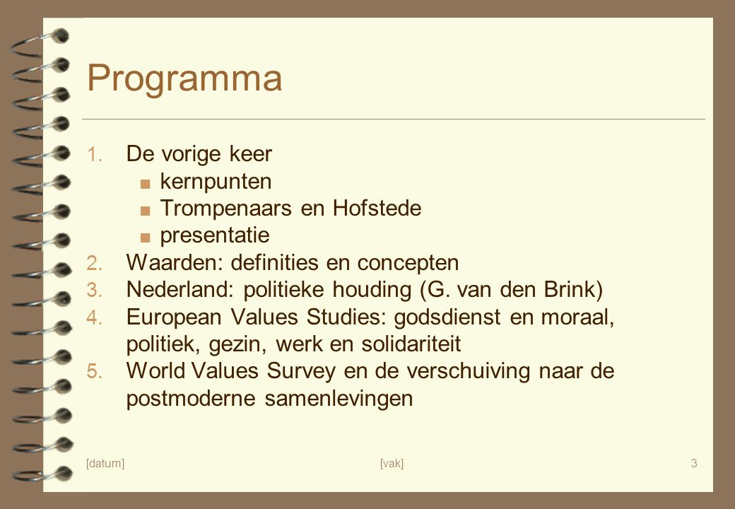 [datum][vak]3 Programma 1. De vorige keer ■ kernpunten ■ Trompenaars en Hofstede ■ presentatie 2. Waarden: definities en concepten 3. Nederland: polit
