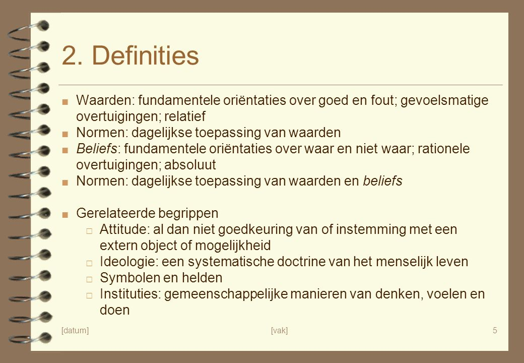 [datum][vak]5 2. Definities ■ Waarden: fundamentele oriëntaties over goed en fout; gevoelsmatige overtuigingen; relatief ■ Normen: dagelijkse toepassi