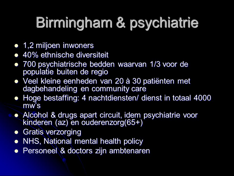 Birmingham & psychiatrie 1,2 miljoen inwoners 1,2 miljoen inwoners 40% ethnische diversiteit 40% ethnische diversiteit 700 psychiatrische bedden waarvan 1/3 voor de populatie buiten de regio 700 psychiatrische bedden waarvan 1/3 voor de populatie buiten de regio Veel kleine eenheden van 20 à 30 patiënten met dagbehandeling en community care Veel kleine eenheden van 20 à 30 patiënten met dagbehandeling en community care Hoge bestaffing: 4 nachtdiensten/ dienst in totaal 4000 mw's Hoge bestaffing: 4 nachtdiensten/ dienst in totaal 4000 mw's Alcohol & drugs apart circuit, idem psychiatrie voor kinderen (az) en ouderenzorg(65+) Alcohol & drugs apart circuit, idem psychiatrie voor kinderen (az) en ouderenzorg(65+) Gratis verzorging Gratis verzorging NHS, National mental health policy NHS, National mental health policy Personeel & doctors zijn ambtenaren Personeel & doctors zijn ambtenaren