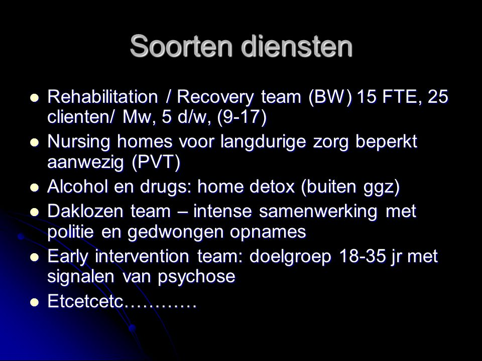 Soorten diensten Rehabilitation / Recovery team (BW) 15 FTE, 25 clienten/ Mw, 5 d/w, (9-17) Rehabilitation / Recovery team (BW) 15 FTE, 25 clienten/ Mw, 5 d/w, (9-17) Nursing homes voor langdurige zorg beperkt aanwezig (PVT) Nursing homes voor langdurige zorg beperkt aanwezig (PVT) Alcohol en drugs: home detox (buiten ggz) Alcohol en drugs: home detox (buiten ggz) Daklozen team – intense samenwerking met politie en gedwongen opnames Daklozen team – intense samenwerking met politie en gedwongen opnames Early intervention team: doelgroep 18-35 jr met signalen van psychose Early intervention team: doelgroep 18-35 jr met signalen van psychose Etcetcetc………… Etcetcetc…………