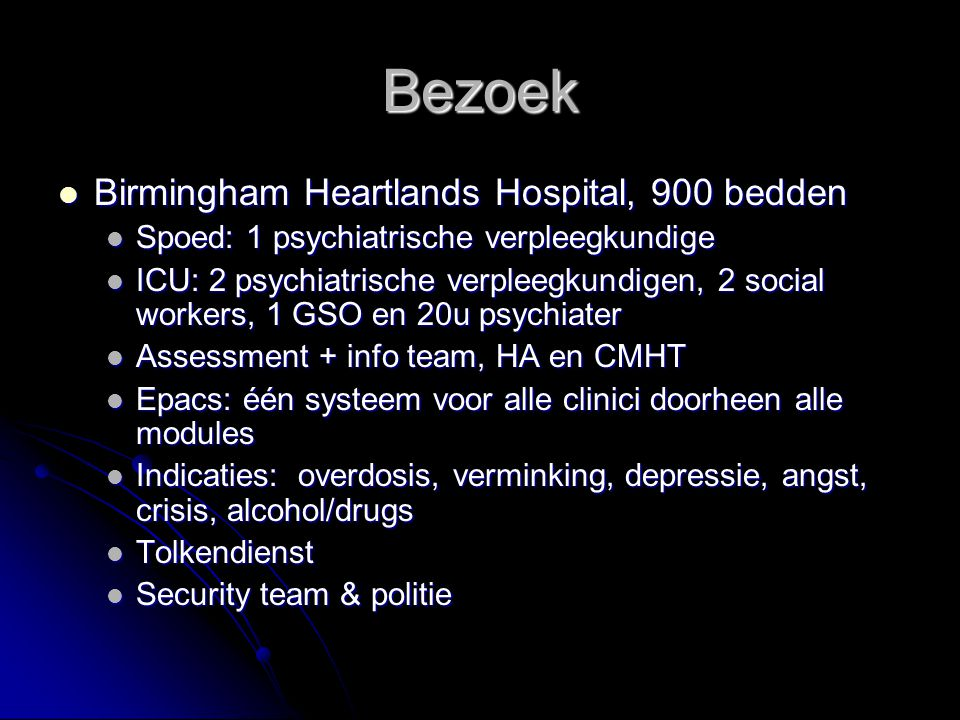 Bezoek Birmingham Heartlands Hospital, 900 bedden Birmingham Heartlands Hospital, 900 bedden Spoed: 1 psychiatrische verpleegkundige Spoed: 1 psychiatrische verpleegkundige ICU: 2 psychiatrische verpleegkundigen, 2 social workers, 1 GSO en 20u psychiater ICU: 2 psychiatrische verpleegkundigen, 2 social workers, 1 GSO en 20u psychiater Assessment + info team, HA en CMHT Assessment + info team, HA en CMHT Epacs: één systeem voor alle clinici doorheen alle modules Epacs: één systeem voor alle clinici doorheen alle modules Indicaties: overdosis, verminking, depressie, angst, crisis, alcohol/drugs Indicaties: overdosis, verminking, depressie, angst, crisis, alcohol/drugs Tolkendienst Tolkendienst Security team & politie Security team & politie