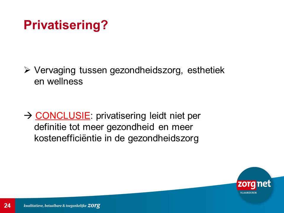 24 Privatisering?  Vervaging tussen gezondheidszorg, esthetiek en wellness  CONCLUSIE: privatisering leidt niet per definitie tot meer gezondheid en