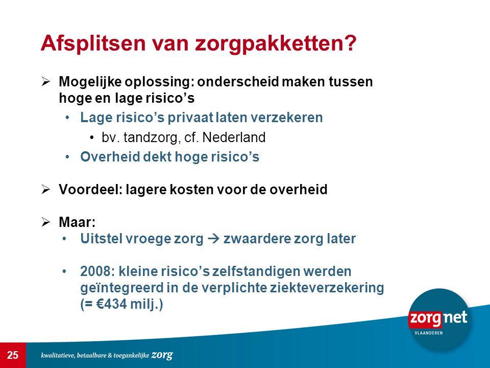 25 Afsplitsen van zorgpakketten?  Mogelijke oplossing: onderscheid maken tussen hoge en lage risico's Lage risico's privaat laten verzekeren bv. tand