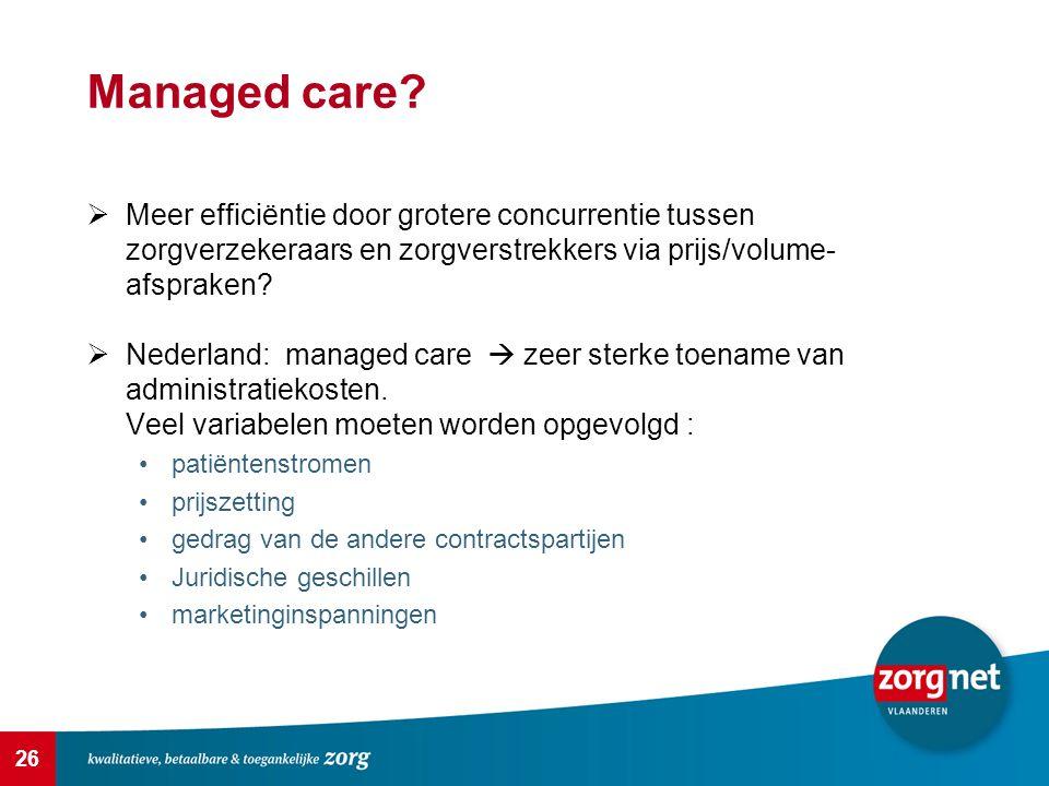 26 Managed care?  Meer efficiëntie door grotere concurrentie tussen zorgverzekeraars en zorgverstrekkers via prijs/volume- afspraken?  Nederland: ma