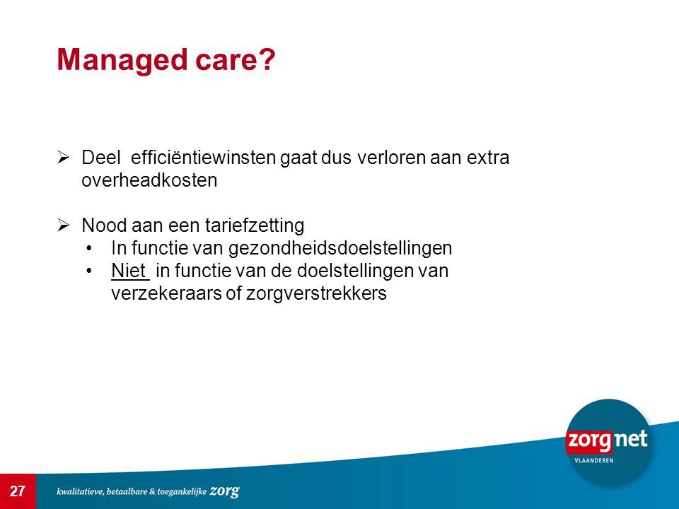 27 Managed care?  Deel efficiëntiewinsten gaat dus verloren aan extra overheadkosten  Nood aan een tariefzetting In functie van gezondheidsdoelstell