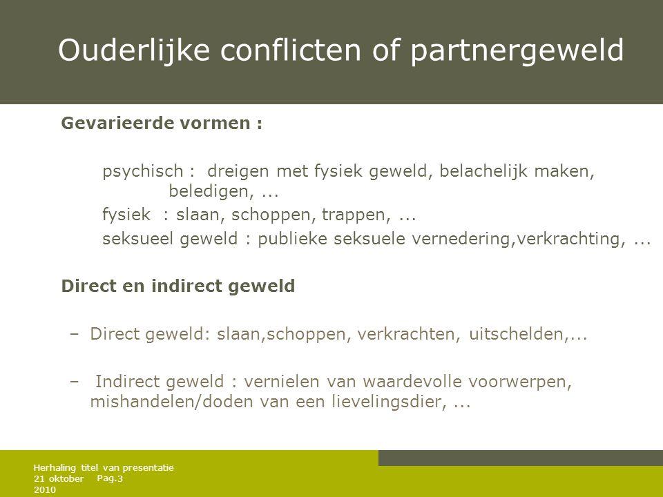 Pag. Ouderlijke conflicten of partnergeweld Gevarieerde vormen : psychisch : dreigen met fysiek geweld, belachelijk maken, beledigen,... fysiek : slaa