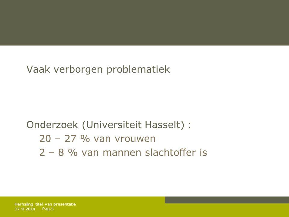 Pag. Vaak verborgen problematiek Onderzoek (Universiteit Hasselt) : 20 – 27 % van vrouwen 2 – 8 % van mannen slachtoffer is 17-9-20145 Herhaling titel