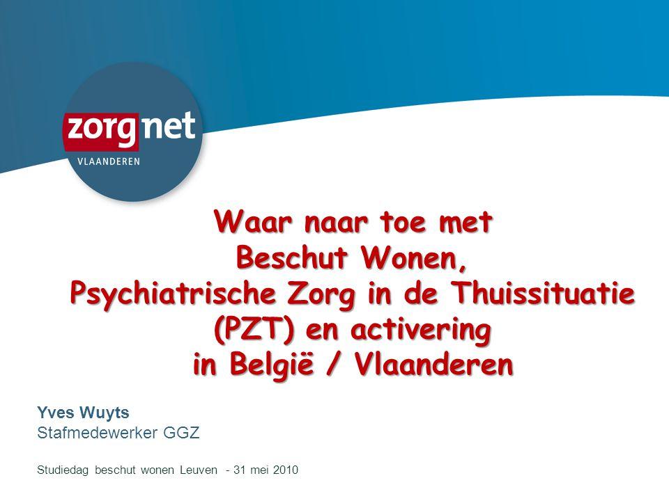 1 Waar naar toe met Beschut Wonen, Psychiatrische Zorg in de Thuissituatie (PZT) en activering in België / Vlaanderen Yves Wuyts Stafmedewerker GGZ St