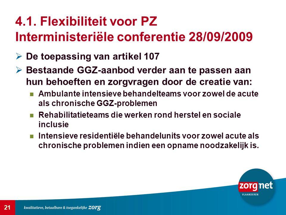 21 4.1. Flexibiliteit voor PZ Interministeriële conferentie 28/09/2009  De toepassing van artikel 107  Bestaande GGZ-aanbod verder aan te passen aan