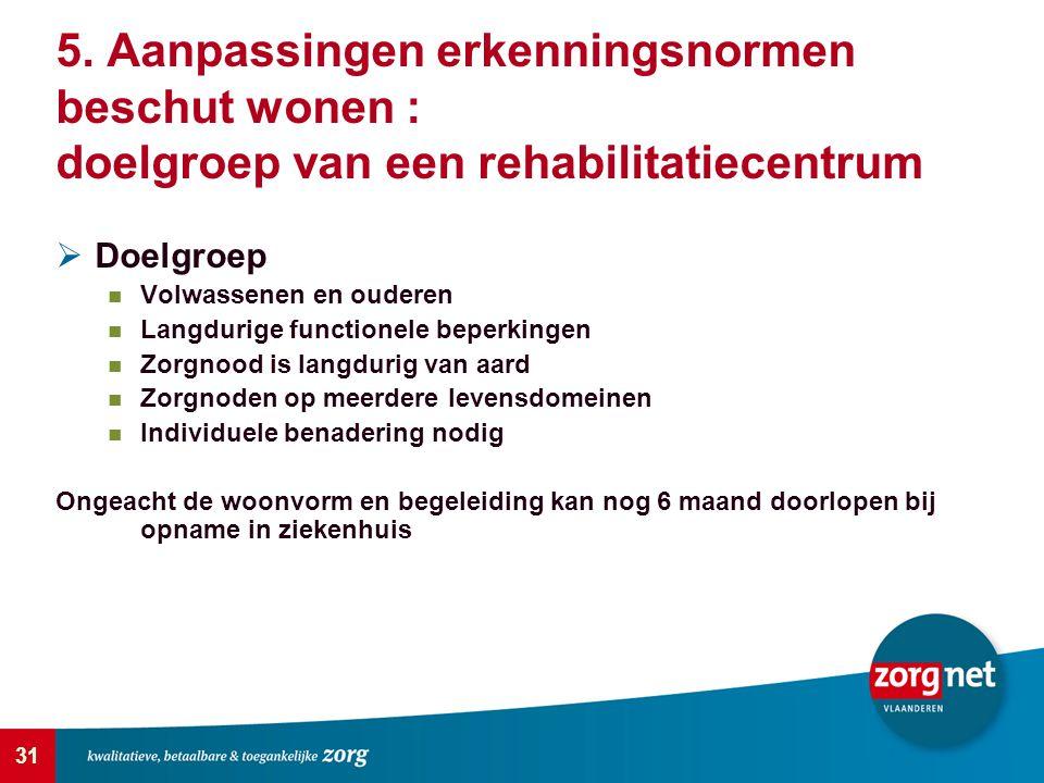 31 5. Aanpassingen erkenningsnormen beschut wonen : doelgroep van een rehabilitatiecentrum  Doelgroep Volwassenen en ouderen Langdurige functionele b