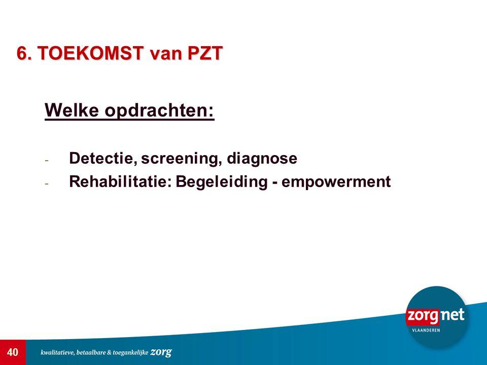 40 Welke opdrachten: - Detectie, screening, diagnose - Rehabilitatie: Begeleiding - empowerment 6. TOEKOMST van PZT